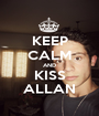 KEEP CALM AND KISS ALLAN - Personalised Poster A1 size