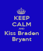 KEEP CALM AND Kiss Braden Bryant - Personalised Poster A1 size