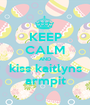 KEEP CALM AND kiss kaitlyns armpit - Personalised Poster A1 size