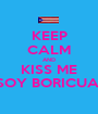 KEEP CALM AND KISS ME SOY BORICUA  - Personalised Poster A1 size