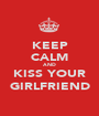 KEEP CALM AND KISS YOUR GIRLFRIEND - Personalised Poster A1 size