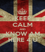 KEEP CALM AND KNOW AM HERE 4 U - Personalised Poster A1 size