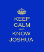 KEEP CALM AND  KNOW  JOSHUA  - Personalised Poster A1 size