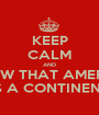 KEEP CALM AND KNOW THAT AMERICA IS A CONTINENT - Personalised Poster A1 size