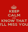 KEEP CALM AND KNOW THAT I'LL MISS YOU - Personalised Poster A1 size