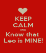 KEEP CALM AND Know that  Leo is MINE! - Personalised Poster A1 size
