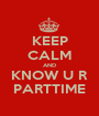 KEEP CALM AND KNOW U R PARTTIME - Personalised Poster A1 size
