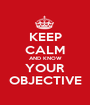 KEEP CALM AND KNOW YOUR OBJECTIVE - Personalised Poster A1 size