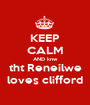 KEEP CALM AND knw tht Reneilwe loves clifford - Personalised Poster A1 size