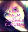 KEEP CALM AND KOCHAJ KUKUSIA - Personalised Poster A1 size