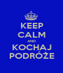 KEEP CALM AND KOCHAJ PODRÓŻE - Personalised Poster A1 size