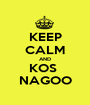 KEEP CALM AND KOS  NAGOO - Personalised Poster A1 size