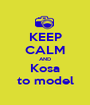 KEEP CALM AND Kosa to model - Personalised Poster A1 size