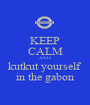 KEEP CALM AND kutkut yourself in the gabon - Personalised Poster A1 size