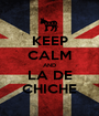 KEEP CALM AND LA DE CHICHE - Personalised Poster A1 size