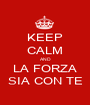 KEEP CALM AND LA FORZA SIA CON TE - Personalised Poster A1 size
