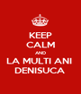 KEEP CALM AND LA MULTI ANI  DENISUCA  - Personalised Poster A1 size