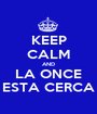 KEEP CALM AND LA ONCE ESTA CERCA - Personalised Poster A1 size