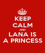 KEEP CALM AND LANA IS A PRINCESS - Personalised Poster A1 size