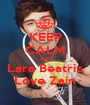 KEEP CALM AND Lara Beatriz Love Zain - Personalised Poster A1 size