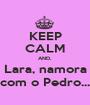 KEEP CALM AND, Lara, namora com o Pedro... - Personalised Poster A1 size