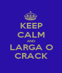 KEEP CALM AND LARGA O CRACK - Personalised Poster A1 size