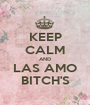 KEEP CALM AND LAS AMO BITCH'S - Personalised Poster A1 size