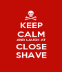 KEEP CALM AND LAUGH AT CLOSE SHAVE - Personalised Poster A1 size