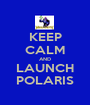 KEEP CALM AND LAUNCH POLARIS - Personalised Poster A1 size