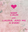 KEEP CALM AND  LAURA  AND ME 4 EVER! - Personalised Poster A1 size