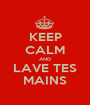 KEEP CALM AND LAVE TES MAINS - Personalised Poster A1 size