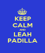 KEEP CALM AND LEAH PADILLA - Personalised Poster A1 size