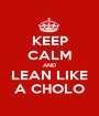 KEEP CALM AND LEAN LIKE A CHOLO - Personalised Poster A1 size