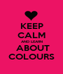 KEEP CALM AND LEARN  ABOUT COLOURS - Personalised Poster A1 size