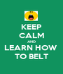 KEEP CALM AND LEARN HOW  TO BELT - Personalised Poster A1 size