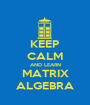 KEEP CALM AND LEARN MATRIX ALGEBRA - Personalised Poster A1 size