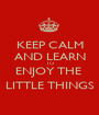 KEEP CALM AND LEARN TO ENJOY THE  LITTLE THINGS - Personalised Poster A1 size