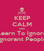 KEEP CALM AND Learn To Ignore Ignorant People - Personalised Poster A1 size