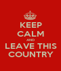 KEEP CALM AND LEAVE THIS COUNTRY - Personalised Poster A1 size