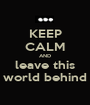 KEEP CALM AND leave this world behind - Personalised Poster A1 size