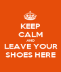 KEEP CALM AND LEAVE YOUR SHOES HERE - Personalised Poster A1 size