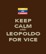 KEEP CALM AND  LEOPOLDO  FOR VICE - Personalised Poster A1 size