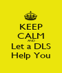 KEEP CALM AND Let a DLS Help You - Personalised Poster A1 size