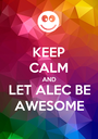 KEEP CALM AND LET ALEC BE AWESOME - Personalised Poster A1 size