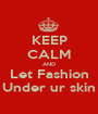KEEP CALM AND Let Fashion Under ur skin - Personalised Poster A1 size