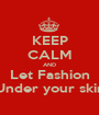 KEEP CALM AND Let Fashion Under your skin - Personalised Poster A1 size