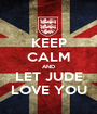 KEEP CALM AND LET JUDE LOVE YOU - Personalised Poster A1 size