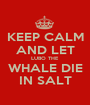 KEEP CALM AND LET LUBO THE  WHALE DIE IN SALT - Personalised Poster A1 size