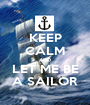 KEEP CALM AND LET ME BE A SAILOR - Personalised Poster A1 size