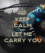 KEEP CALM AND LET ME  CARRY YOU - Personalised Poster A1 size